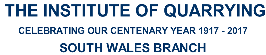 THE INSTITUTE OF QUARRYING  CELEBRATING OUR CENTENARY YEAR 1917 - 2017  SOUTH WALES BRANCH